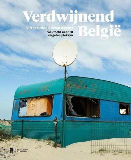 Verdwijnend België : zoektocht naar 50 vergeten plekken
