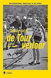 De dag dat ik de Tour verloor : waargebeurde thrillers in de sport