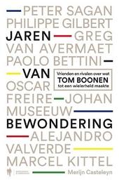 Jaren van bewondering : vrienden en rivalen over wat Tom Boonen tot een wielerheld maakte