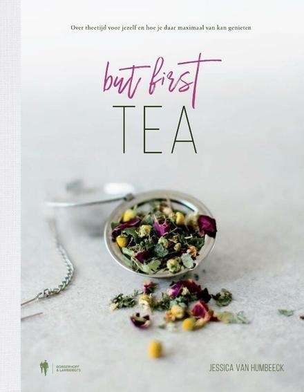 But first, tea : over theetijd voor jezelf en hoe je daar maximaal van kan genieten