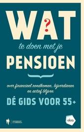 Wat te doen met je pensioen : over financieel rondkomen, bijverdienen en actief blijven : dé gids voor 55+
