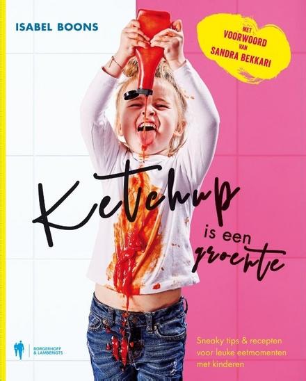 Ketchup is een groente : sneaky tips & recepten voor leuke eetmomenten met kinderen