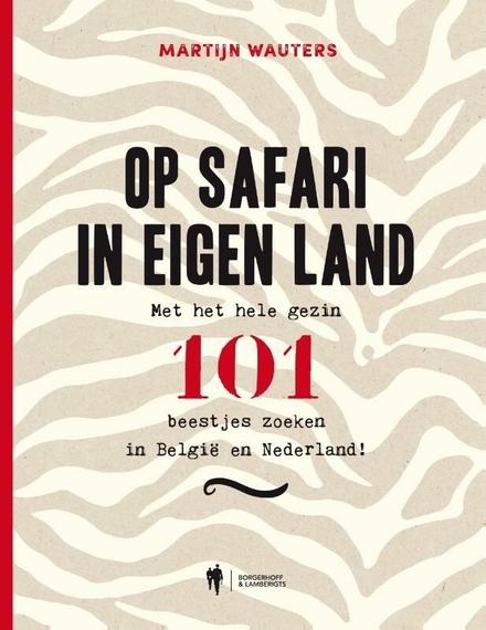 Op safari in eigen land : met het hele gezin 101 beestjes zoeken in België en Nederland!