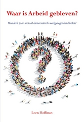 Waar is Arbeid gebleven? : honderd jaar sociaal-democratisch werkgelegenheidsbeleid