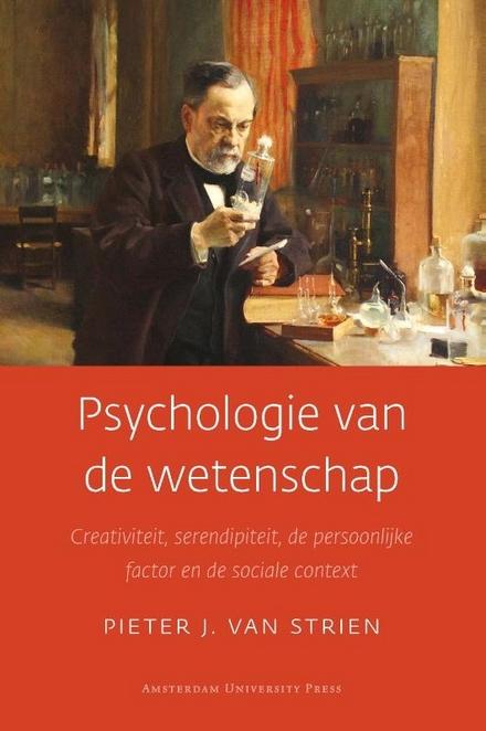 Psychologie van de wetenschap : creativiteit, serendipiteit, de persoonlijke factor en de sociale context