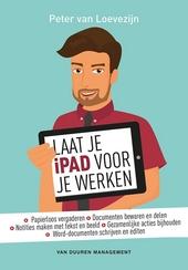 Laat je iPad voor je werken : papierloos vergaderen, documenten bewaren en delen, notities maken met tekst en beeld...