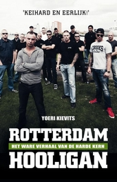 Rotterdam hooligan : Het ware verhaal van de harde kern : leven met en sterven voor Feyenoord