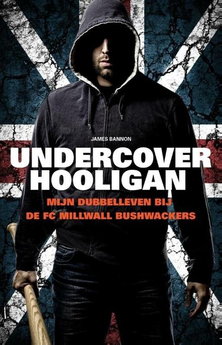 Undercover hooligan : mijn dubbelleven bij de Millwall Bushwackers