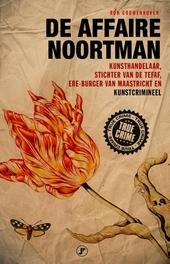 De affaire Noortman : kunsthandelaar, stichter van de Tefaf, ereburger van Maastricht en kunstcrimineel