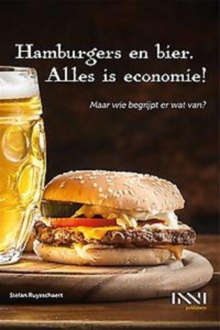 Hamburgers en bier. Alles is economie! : maar wie begrijpt er nog wat van?