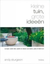 Kleine tuin, grote ideeën : loungen, buiten eten, spelen en relaxen voor balkon, patio en kleine tuin