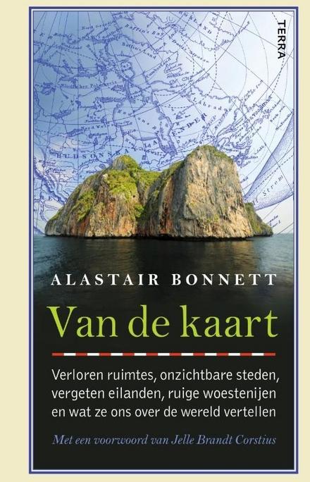 Van de kaart : verloren ruimtes, onzichtbare steden, vergeten eilanden, ruige woestenijen en wat ze ons over de wer...