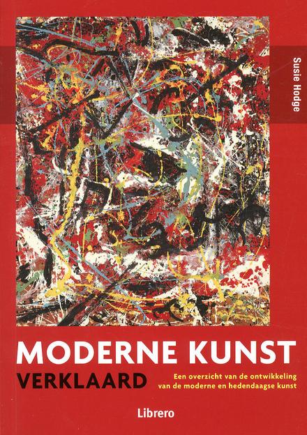 Moderne kunst verklaard : een overzicht van de ontwikkeling van de moderne en hedendaagse kunst