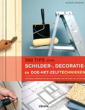 300 tips voor schilder-, decoratie- en doe-het-zelftechnieken : onmisbaar handboek met tips en technieken voor het ...