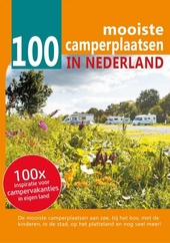 100 mooiste camperplaatsen in Nederland : inspiratie voor campervakanties in eigen land