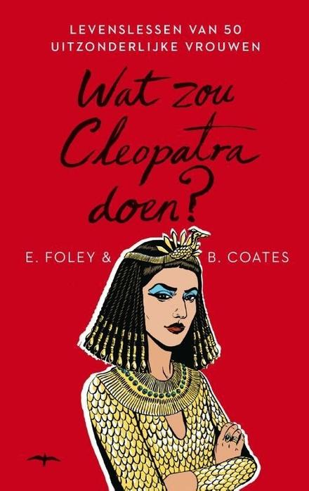 Wat zou Cleopatra doen? : levenslessen van 50 uitzonderlijke vrouwen