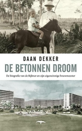 De betonnen droom : de biografie van de Bijlmer en zijn eigenzinnige bouwmeester