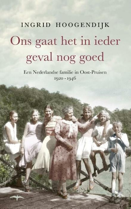Ons gaat het in ieder geval nog goed : een Nederlandse familie in Oost-Pruisen 1920-1946