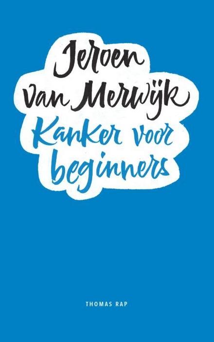 Kanker voor beginners : een handleiding kanker volgens de methode Van Merwijk