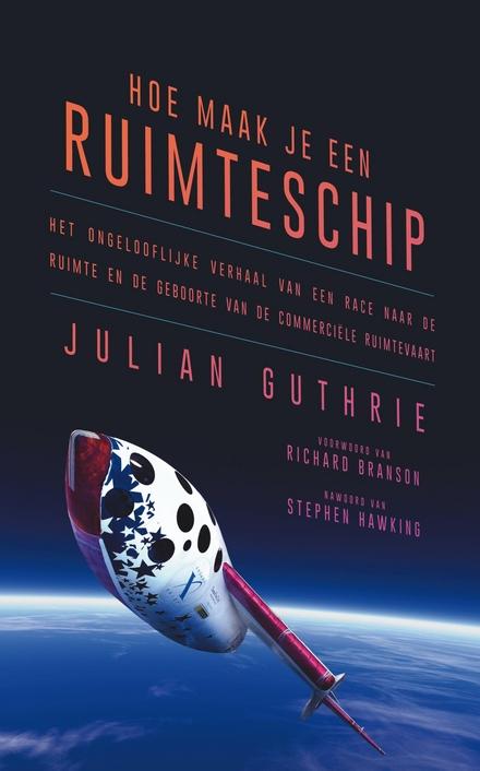 Hoe maak je een ruimteschip : het ongelooflijke verhaal van een race naar de ruimte en de geboorte van de commerciële ruimtevaart