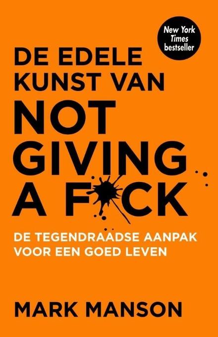 De edele kunst van not giving a f*ck : de tegendraadse aanpak voor een goed leven - De edele kunst van not giving a f*ck