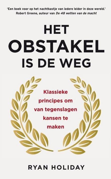 Het obstakel is de weg : klassieke principes om van tegenslagen kansen te maken