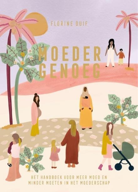 Moeder genoeg : het handboek voor meer moed en minder moeten in het moederschap