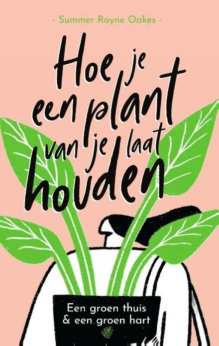 Hoe je een plant van je laat houden : een groen thuis & een groen hart