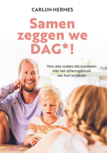 Samen zeggen we DAG*! : voor alle ouders die worstelen met het schermgebruik van hun kinderen