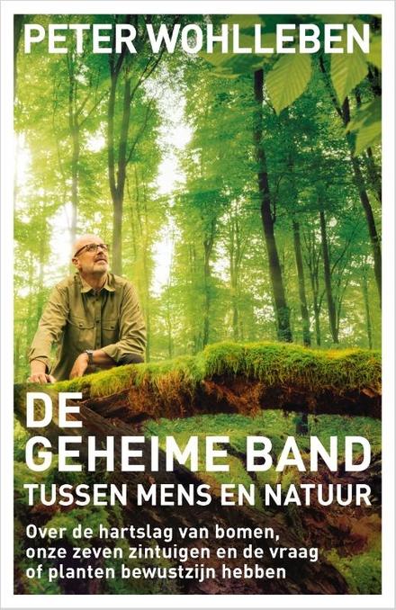 De geheime band tussen mens en natuur : over de hartslag van bomen, onze zeven zintuigen en de vraag of planten bew...