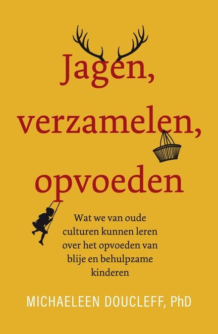 Jagen, verzamelen, opvoeden : wat we van oude culturen kunnen leren over het opvoeden van blije en behulpzame kinde...