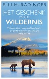 Het geschenk van de wildernis : vrijheid, stilte, moed, dankbaarheid- zo geeft de natuur ons wat we nodig hebben