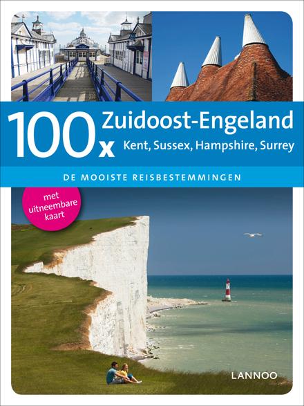 100 x Zuidoost-Engeland: Kent, Sussex, Hampshire, Surrey : de mooiste reisbestemmingen
