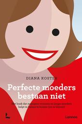 Perfecte moeders bestaan niet : het boek dat zwangere vrouwen en jonge moeders helpt in balans te komen (en te blij...