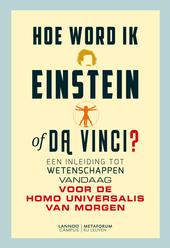 Hoe word ik Einstein of Da Vinci? : een inleiding tot wetenschappen vandaag voor de homo universalis van morgen