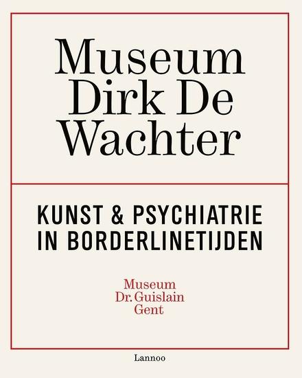 Museum Dirk De Wachter : kunst & psychiatrie in borderlinetijden : Museum Dr. Guislain Gent