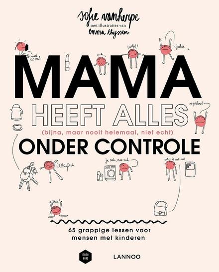 Mama heeft alles (bijna, maar nooit helemaal, niet echt) onder controle : 65 grappige lessen voor mensen met kinderen