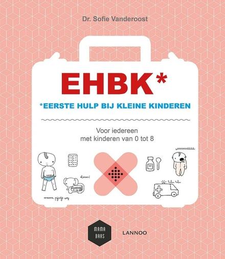 EHBK : eerste hulp bij kleine kinderen : voor iedereen met kinderen van 0 tot 8