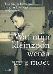 Wat mijn kleinzoon weten moet : hoe een joodse jongen onderdook in België (1939-1945)
