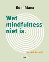 Wat mindfulness niet is, en wat dan wel
