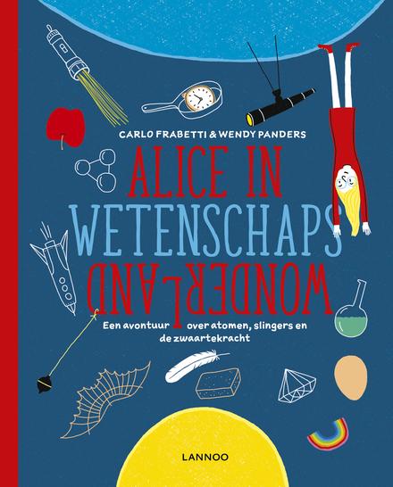 Alice in wetenschaps wonderland : een avontuur over atomen, slingers en de zwaartekracht
