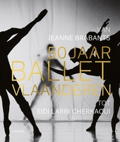 50 jaar Ballet Vlaanderen : van Jeanne Brabants tot Sidi Larbi Cherkaoui