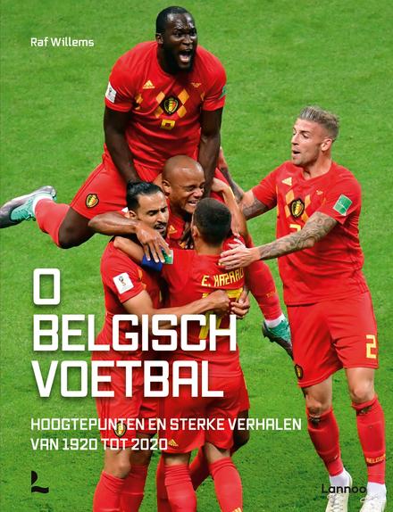 O Belgisch voetbal : hoogtepunten en sterke verhalen van 1920 tot 2020