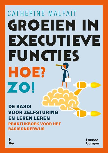 Groeien in executieve functies. Hoe? Zo! : de basis voor zelfsturing en leren leren : praktijkboek voor het basison...