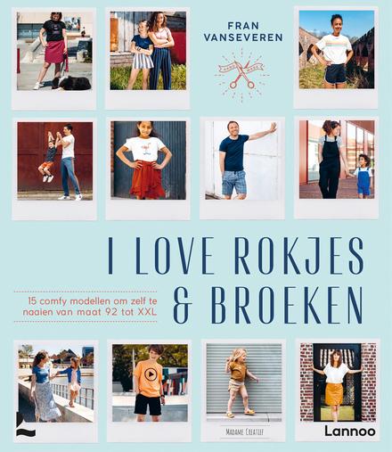 I love rokjes & broeken : 15 comfy modellen om zelf te naaien van maat 92 tot XXL