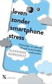 Leven zonder smartphonestress : waarom ons permanente smartphonegebruik gevaarlijk is en wat we daaraan kunnen doen