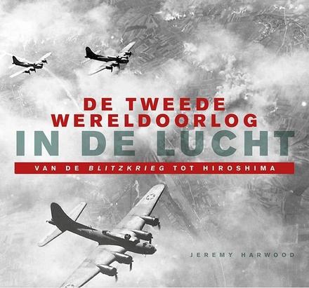 De Tweede Wereldoorlog in de lucht : van de Blitzkrieg tot Hiroshima