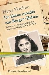 De kleine moeder van Bergen-Belsen : hoe een veertienjarig meisje het concentratiekamp wist te overleven : een waar...