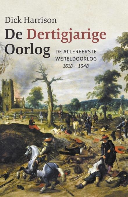 De Dertigjarige Oorlog : de allereerste wereldoorlog 1618-1648
