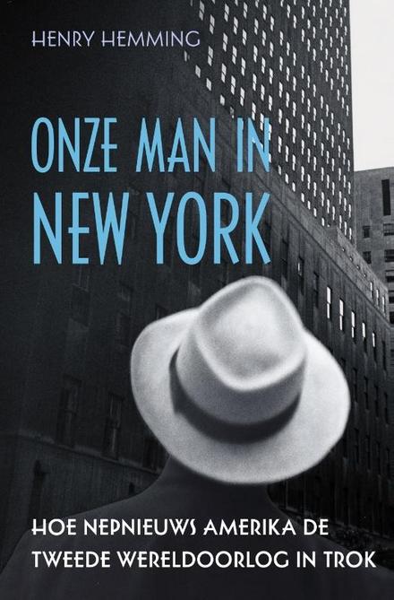 Onze man in New York : hoe nepnieuws de VS de Tweede Wereldoorlog in trok
